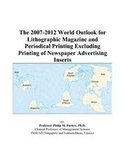 Cover of: The 2007-2012 World Outlook for Lithographic Magazine and Periodical Printing Excluding Printing of Newspaper Advertising Inserts | Philip M. Parker