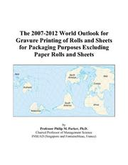 Cover of: The 2007-2012 World Outlook for Gravure Printing of Rolls and Sheets for Packaging Purposes Excluding Paper Rolls and Sheets | Philip M. Parker