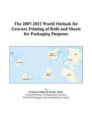 Cover of: The 2007-2012 World Outlook for Gravure Printing of Rolls and Sheets for Packaging Purposes | Philip M. Parker