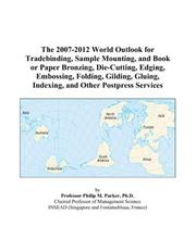 Cover of: The 2007-2012 World Outlook for Tradebinding, Sample Mounting, and Book or Paper Bronzing, Die-Cutting, Edging, Embossing, Folding, Gilding, Gluing, Indexing, and Other Postpress Services | Philip M. Parker