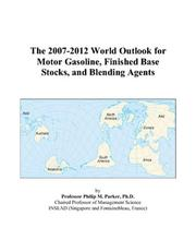 Cover of: The 2007-2012 World Outlook for Motor Gasoline, Finished Base Stocks, and Blending Agents | Philip M. Parker