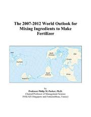 Cover of: The 2007-2012 World Outlook for Mixing Ingredients to Make Fertilizer | Philip M. Parker