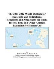 Cover of: The 2007-2012 World Outlook for Household and Institutional Repellents and Attractants for Birds, Insects, Fish, and Other Animals Excluding for Human Use | Philip M. Parker