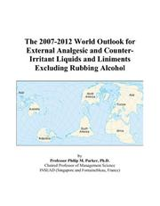 Cover of: The 2007-2012 World Outlook for External Analgesic and Counter-Irritant Liquids and Liniments Excluding Rubbing Alcohol | Philip M. Parker