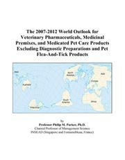 Cover of: The 2007-2012 World Outlook for Veterinary Pharmaceuticals, Medicinal Premixes, and Medicated Pet Care Products Excluding Diagnostic Preparations and Pet Flea-And-Tick Products | Philip M. Parker