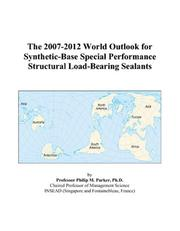 Cover of: The 2007-2012 World Outlook for Synthetic-Base Special Performance Structural Load-Bearing Sealants | Philip M. Parker
