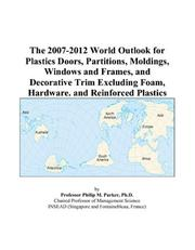Cover of: The 2007-2012 World Outlook for Plastics Doors, Partitions, Moldings, Windows and Frames, and Decorative Trim Excluding Foam, Hardware, and Reinforced Plastics | Philip M. Parker