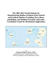 Cover of: The 2007-2012 World Outlook for Manufacturing Rubber Products from Natural and Synthetic Rubber Excluding Tires, Hoses and Belting, and Molded, Extruded, ... Rubber Goods for Mechanical Applications | Philip M. Parker
