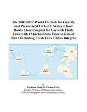 Cover of: The 2007-2012 World Outlook for Gravity and Pressurized 1.6 G.p.f. Water Closet Bowls Close Coupled for Use with Flush Tank with 17 Inches from Floor to ... of Bowl Excluding Flush Tank Unless Integral | Philip M. Parker