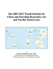 Cover of: The 2007-2012 World Outlook for China and Porcelain Decorative Art and Novelty Potteryware | Philip M. Parker