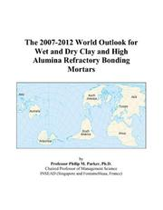 Cover of: The 2007-2012 World Outlook for Wet and Dry Clay and High Alumina Refractory Bonding Mortars | Philip M. Parker