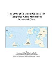 Cover of: The 2007-2012 World Outlook for Tempered Glass Made from Purchased Glass | Philip M. Parker