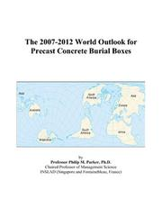 Cover of: The 2007-2012 World Outlook for Precast Concrete Burial Boxes | Philip M. Parker