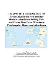 Cover of: The 2007-2012 World Outlook for Rolled Aluminum Rod and Bar Made in Aluminum Rolling Mills and Plants That Draw Wire from Purchased or Recovered Aluminum | Philip M. Parker