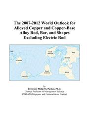 Cover of: The 2007-2012 World Outlook for Alloyed Copper and Copper-Base Alloy Rod, Bar, and Shapes Excluding Electric Rod | Philip M. Parker
