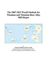 Cover of: The 2007-2012 World Outlook for Titanium and Titanium-Base Alloy Mill Shapes | Philip M. Parker