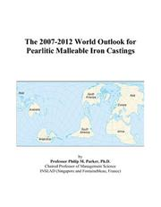 Cover of: The 2007-2012 World Outlook for Pearlitic Malleable Iron Castings | Philip M. Parker