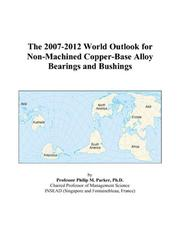 Cover of: The 2007-2012 World Outlook for Non-Machined Copper-Base Alloy Bearings and Bushings | Philip M. Parker