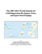 Cover of: The 2007-2012 World Outlook for Cold-Impression Die Impact, Press, and Upset Steel Forgings | Philip M. Parker