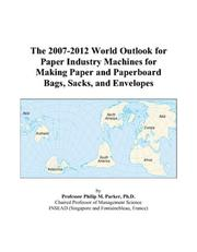 Cover of: The 2007-2012 World Outlook for Paper Industry Machines for Making Paper and Paperboard Bags, Sacks, and Envelopes | Philip M. Parker