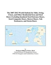 Cover of: The 2007-2012 World Outlook for Slide, Swing, Closet, and Other Residential Iron and Steel Doors Excluding Insulated Steel Entrance Doors, Steel Composite ... Doors, Tub Enclosures, and Storm Doors | Philip M. Parker