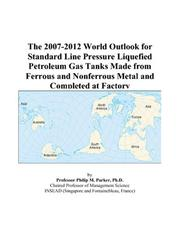 Cover of: The 2007-2012 World Outlook for Standard Line Pressure Liquefied Petroleum Gas Tanks Made from Ferrous and Nonferrous Metal and Completed at Factory | Philip M. Parker