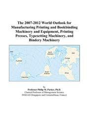 The 2007-2012 World Outlook for Manufacturing Printing and Bookbinding Machinery and Equipment, Printing Presses, Typesetting Machinery, and Bindery Machinery