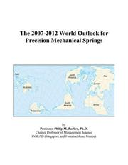 Cover of: The 2007-2012 World Outlook for Precision Mechanical Springs | Philip M. Parker