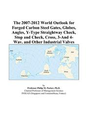 Cover of: The 2007-2012 World Outlook for Forged Carbon Steel Gates, Globes, Angles, Y-Type Straightway Check, Stop and Check, Cross, 3-And 4-Way, and Other Industrial Valves | Philip M. Parker