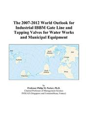 Cover of: The 2007-2012 World Outlook for Industrial IBBM Gate Line and Tapping Valves for Water Works and Municipal Equipment | Philip M. Parker