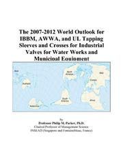 Cover of: The 2007-2012 World Outlook for IBBM, AWWA, and UL Tapping Sleeves and Crosses for Industrial Valves for Water Works and Municipal Equipment | Philip M. Parker