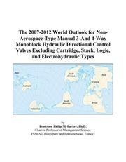 Cover of: The 2007-2012 World Outlook for Non-Aerospace-Type Manual 3-And 4-Way Monoblock Hydraulic Directional Control Valves Excluding Cartridge, Stack, Logic, and Electrohydraulic Types | Philip M. Parker