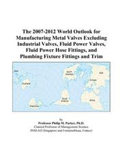 Cover of: The 2007-2012 World Outlook for Manufacturing Metal Valves Excluding Industrial Valves, Fluid Power Valves, Fluid Power Hose Fittings, and Plumbing Fixture Fittings and Trim | Philip M. Parker