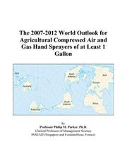 Cover of: The 2007-2012 World Outlook for Agricultural Compressed Air and Gas Hand Sprayers of at Least 1 Gallon | Philip M. Parker