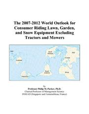 Cover of: The 2007-2012 World Outlook for Consumer Riding Lawn, Garden, and Snow Equipment Excluding Tractors and Mowers | Philip M. Parker