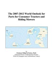 Cover of: The 2007-2012 World Outlook for Parts for Consumer Tractors and Riding Mowers | Philip M. Parker