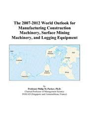 Cover of: The 2007-2012 World Outlook for Manufacturing Construction Machinery, Surface Mining Machinery, and Logging Equipment | Philip M. Parker