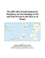 Cover of: The 2007-2012 World Outlook for Machinery for the Finishing of Felt and Non-Wovens in the Piece or in Shapes | Philip M. Parker