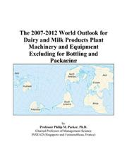 Cover of: The 2007-2012 World Outlook for Dairy and Milk Products Plant Machinery and Equipment Excluding for Bottling and Packaging | Philip M. Parker