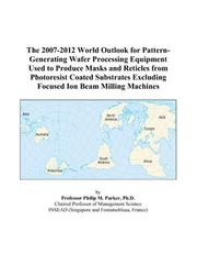 Cover of: The 2007-2012 World Outlook for Pattern-Generating Wafer Processing Equipment Used to Produce Masks and Reticles from Photoresist Coated Substrates Excluding Focused Ion Beam Milling Machines | Philip M. Parker