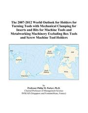 Cover of: The 2007-2012 World Outlook for Holders for Turning Tools with Mechanical Clamping for Inserts and Bits for Machine Tools and Metalworking Machinery Excluding Box Tools and Screw Machine Tool Holders | Philip M. Parker