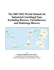 Cover of: The 2007-2012 World Outlook for Industrial Centrifugal Fans Excluding Blowers, Turboblowers, and Multistage Blowers | Philip M. Parker
