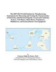 Cover of: The 2007-2012 World Outlook for Manufacturing Instruments for Measuring and Testing the Characteristics of Electricity and Electrical Signals, Circuit ... Multimeters, and Semiconductor Test Equipme | Philip M. Parker