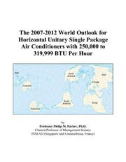 Cover of: The 2007-2012 World Outlook for Horizontal Unitary Single Package Air Conditioners with 250,000 to 319,999 BTU Per Hour | Philip M. Parker