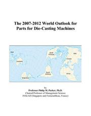 Cover of: The 2007-2012 World Outlook for Parts for Die-Casting Machines | Philip M. Parker