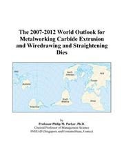Cover of: The 2007-2012 World Outlook for Metalworking Carbide Extrusion and Wiredrawing and Straightening Dies | Philip M. Parker