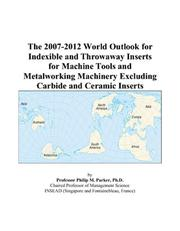 Cover of: The 2007-2012 World Outlook for Indexible and Throwaway Inserts for Machine Tools and Metalworking Machinery Excluding Carbide and Ceramic Inserts | Philip M. Parker