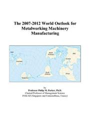 Cover of: The 2007-2012 World Outlook for Metalworking Machinery Manufacturing | Philip M. Parker