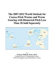 Cover of: The 2007-2012 World Outlook for Coarse-Pitch Worms and Worm Gearing with Diametral Pitch Less Than 20 Sold Separately | Philip M. Parker