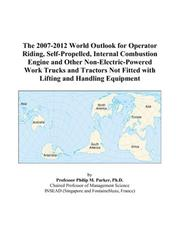 Cover of: The 2007-2012 World Outlook for Operator Riding, Self-Propelled, Internal Combustion Engine and Other Non-Electric-Powered Work Trucks and Tractors Not Fitted with Lifting and Handling Equipment | Philip M. Parker